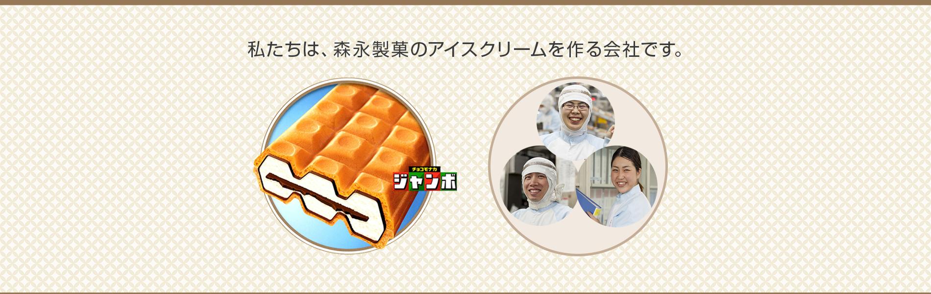 私たちは、森永製菓のアイスクリームを作る会社です。